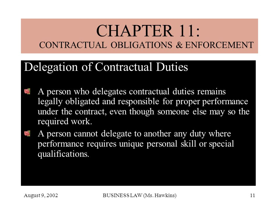 August 9, 2002BUSINESS LAW (Ms. Hawkins)11 Delegation of Contractual Duties A person who delegates contractual duties remains legally obligated and re