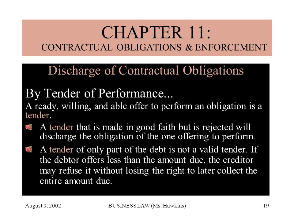 August 9, 2002BUSINESS LAW (Ms. Hawkins)19 Discharge of Contractual Obligations By Tender of Performance... A ready, willing, and able offer to perfor
