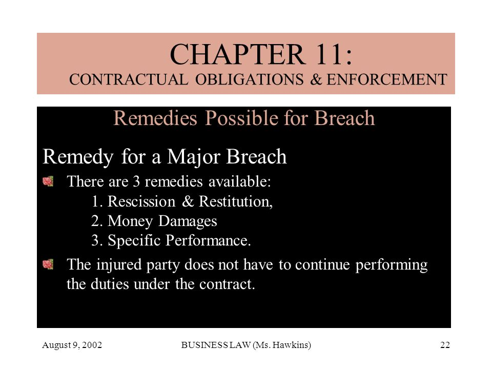 August 9, 2002BUSINESS LAW (Ms. Hawkins)22 Remedies Possible for Breach Remedy for a Major Breach There are 3 remedies available: 1. Rescission & Rest