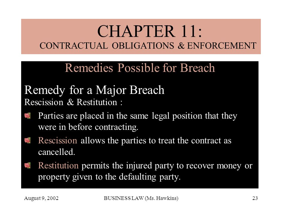 August 9, 2002BUSINESS LAW (Ms. Hawkins)23 Remedies Possible for Breach Remedy for a Major Breach Rescission & Restitution : Parties are placed in the