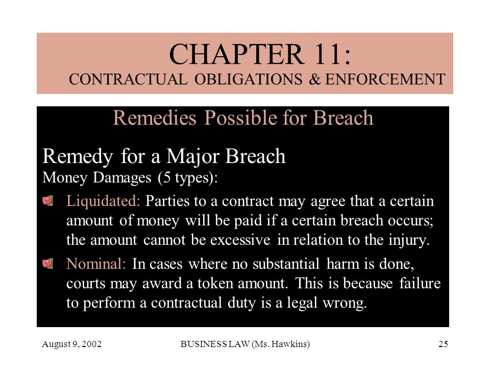 August 9, 2002BUSINESS LAW (Ms. Hawkins)25 Remedies Possible for Breach Remedy for a Major Breach Money Damages (5 types): Liquidated: Parties to a co