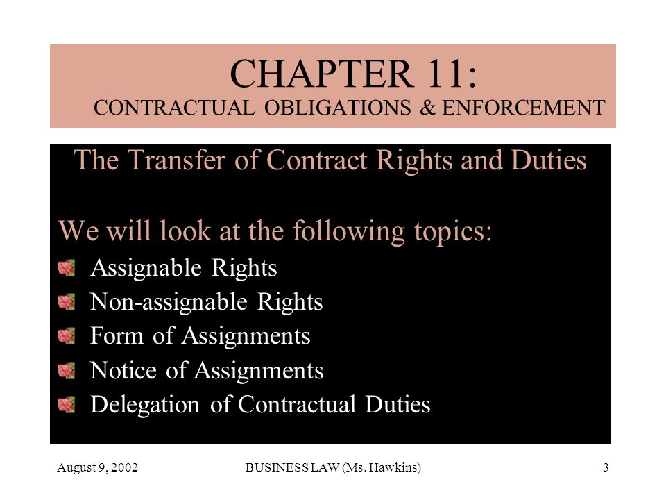 August 9, 2002BUSINESS LAW (Ms. Hawkins)3 The Transfer of Contract Rights and Duties We will look at the following topics: Assignable Rights Non-assig