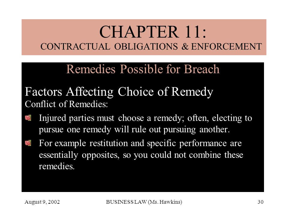 August 9, 2002BUSINESS LAW (Ms. Hawkins)30 Remedies Possible for Breach Factors Affecting Choice of Remedy Conflict of Remedies: Injured parties must