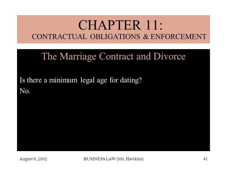 August 9, 2002BUSINESS LAW (Ms. Hawkins)41 Is there a minimum legal age for dating? No. CHAPTER 11: CONTRACTUAL OBLIGATIONS & ENFORCEMENT The Marriage