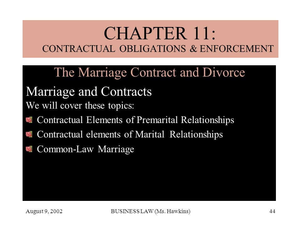 August 9, 2002BUSINESS LAW (Ms. Hawkins)44 The Marriage Contract and Divorce Marriage and Contracts We will cover these topics: Contractual Elements o