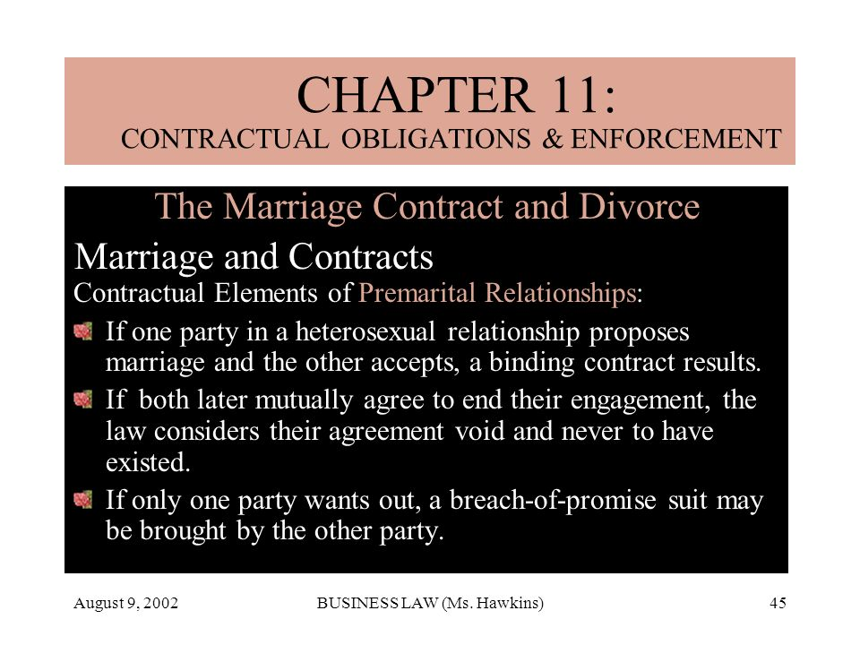 August 9, 2002BUSINESS LAW (Ms. Hawkins)45 The Marriage Contract and Divorce Marriage and Contracts Contractual Elements of Premarital Relationships: