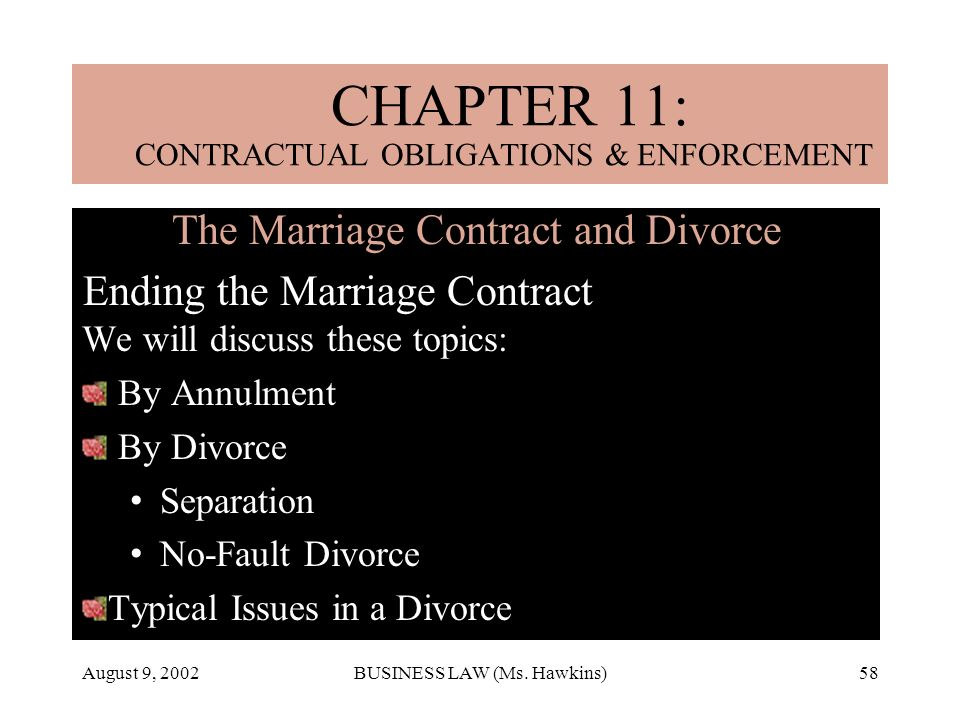 August 9, 2002BUSINESS LAW (Ms. Hawkins)58 The Marriage Contract and Divorce Ending the Marriage Contract We will discuss these topics: By Annulment B