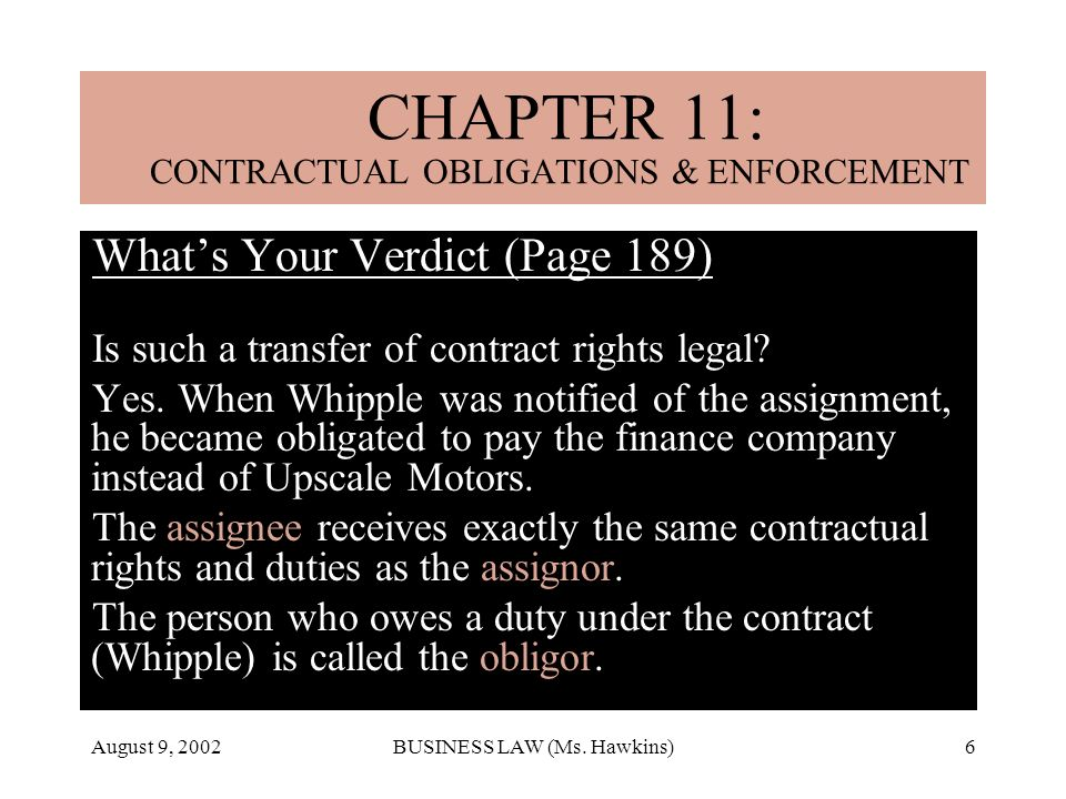 August 9, 2002BUSINESS LAW (Ms. Hawkins)6 Whats Your Verdict (Page 189) Is such a transfer of contract rights legal? Yes. When Whipple was notified of