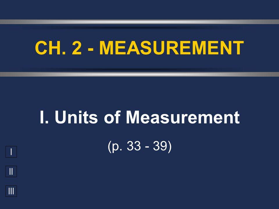 I II III I. Units of Measurement (p. 33 - 39) CH. 2 - MEASUREMENT