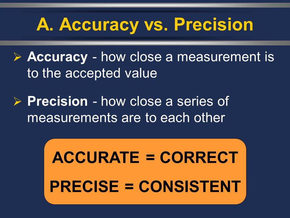 A. Accuracy vs. Precision Accuracy - how close a measurement is to the accepted value Precision - how close a series of measurements are to each other