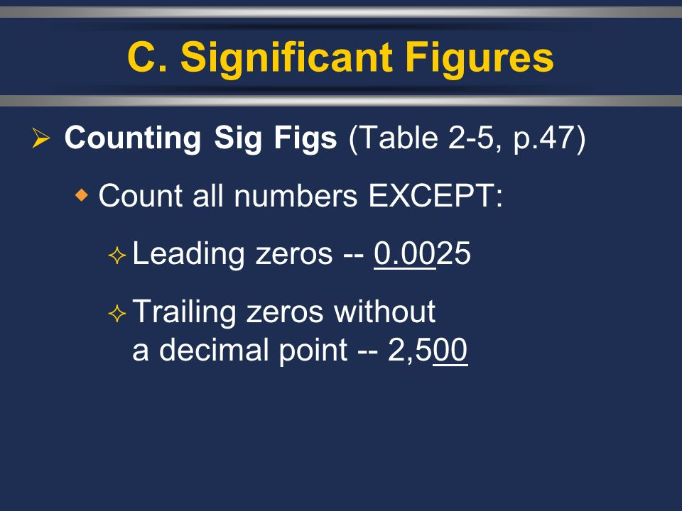 C. Significant Figures Counting Sig Figs (Table 2-5, p.47) Count all numbers EXCEPT: Leading zeros -- 0.0025 Trailing zeros without a decimal point --