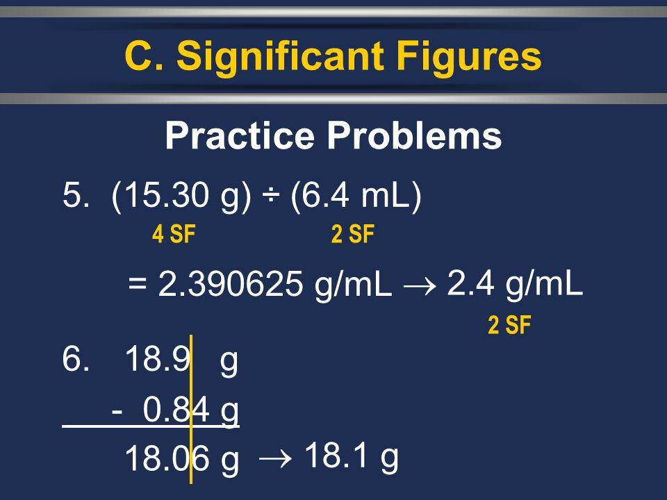 C. Significant Figures 5. (15.30 g) ÷ (6.4 mL) Practice Problems = 2.390625 g/mL 18.1 g 6. 18.9g - 0.84 g 18.06 g 4 SF2 SF 2.4 g/mL 2 SF