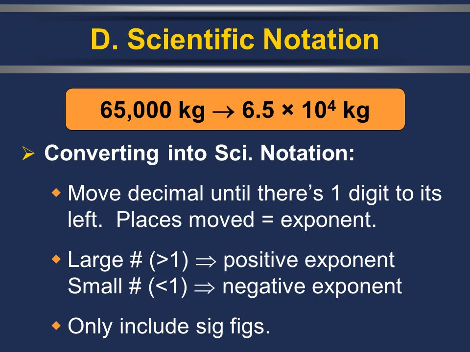 D. Scientific Notation Converting into Sci. Notation: Move decimal until theres 1 digit to its left. Places moved = exponent. Large # (>1) positive ex