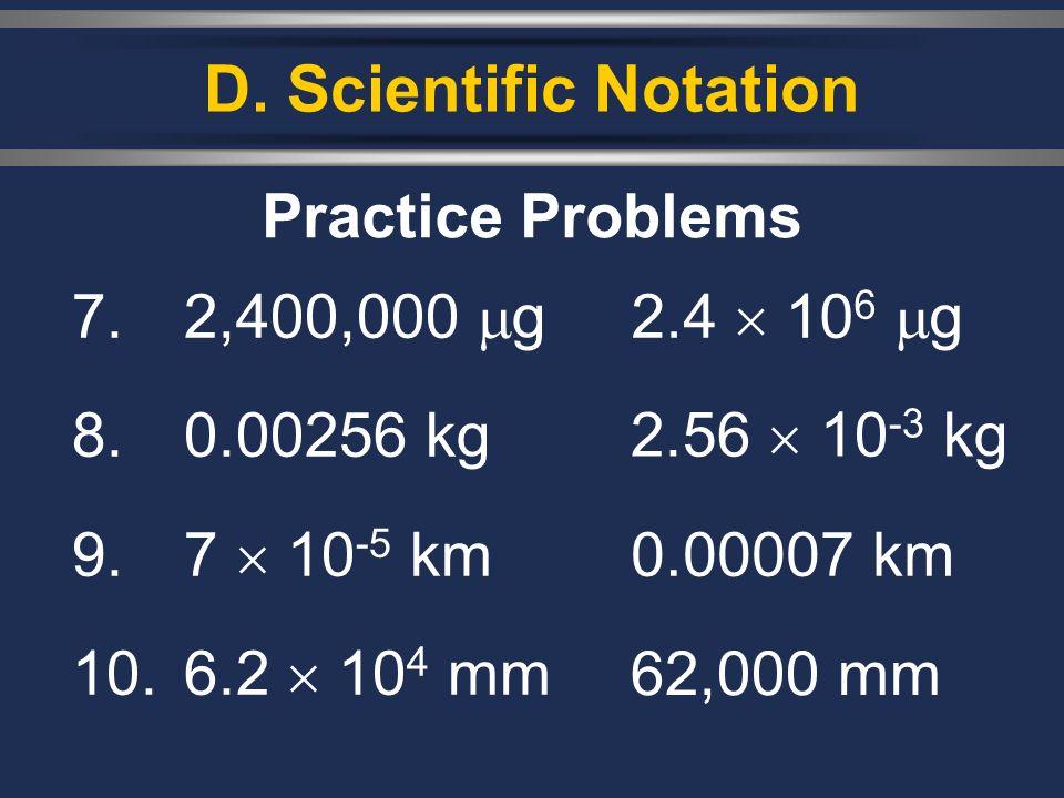 D. Scientific Notation 7. 2,400,000 g 8. 0.00256 kg 9.7 10 -5 km 10.6.2 10 4 mm Practice Problems 2.4 10 6 g 2.56 10 -3 kg 0.00007 km 62,000 mm
