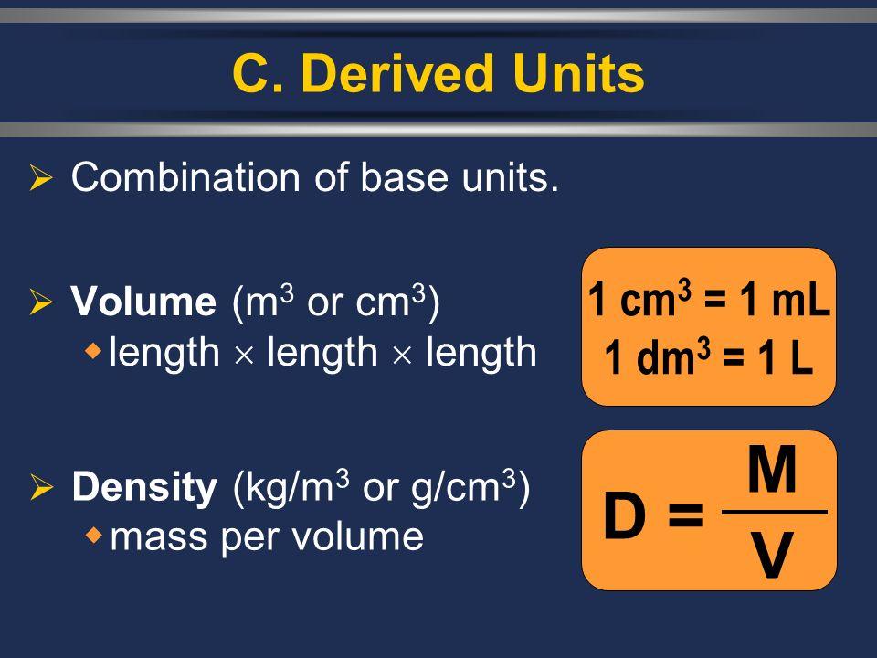 C. Derived Units Combination of base units. Volume (m 3 or cm 3 ) length length length D = MVMV 1 cm 3 = 1 mL 1 dm 3 = 1 L Density (kg/m 3 or g/cm 3 )