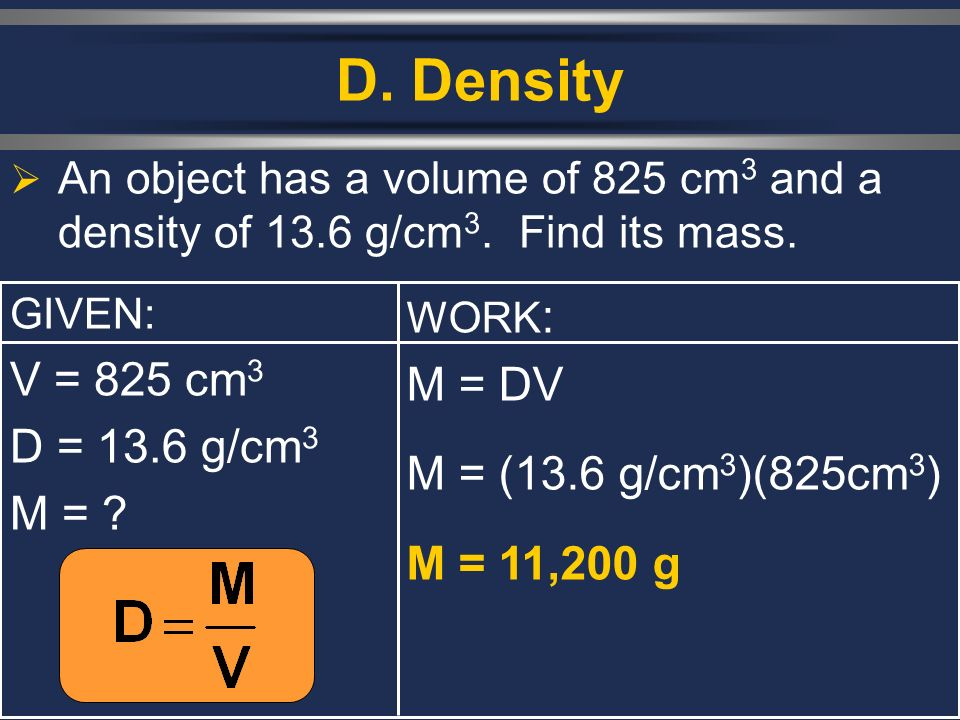 D. Density An object has a volume of 825 cm 3 and a density of 13.6 g/cm 3. Find its mass. GIVEN: V = 825 cm 3 D = 13.6 g/cm 3 M = ? WORK : M = DV M =