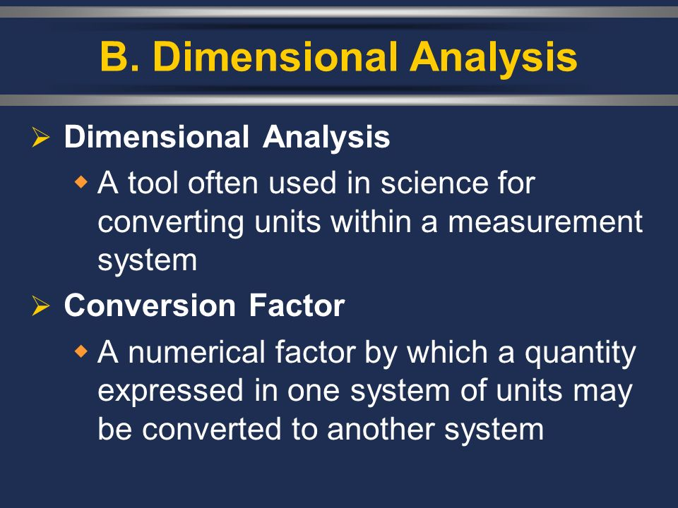 B. Dimensional Analysis Dimensional Analysis A tool often used in science for converting units within a measurement system Conversion Factor A numeric