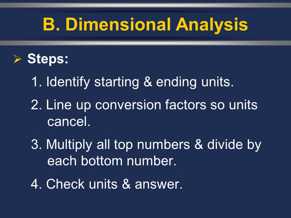 B. Dimensional Analysis Steps: 1. Identify starting & ending units. 2. Line up conversion factors so units cancel. 3. Multiply all top numbers & divid
