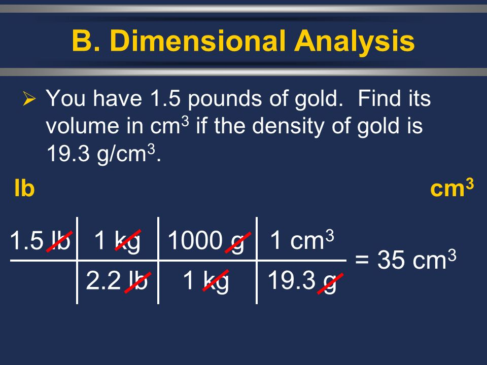 B. Dimensional Analysis You have 1.5 pounds of gold. Find its volume in cm 3 if the density of gold is 19.3 g/cm 3. lbcm 3 1.5 lb 1 kg 2.2 lb = 35 cm