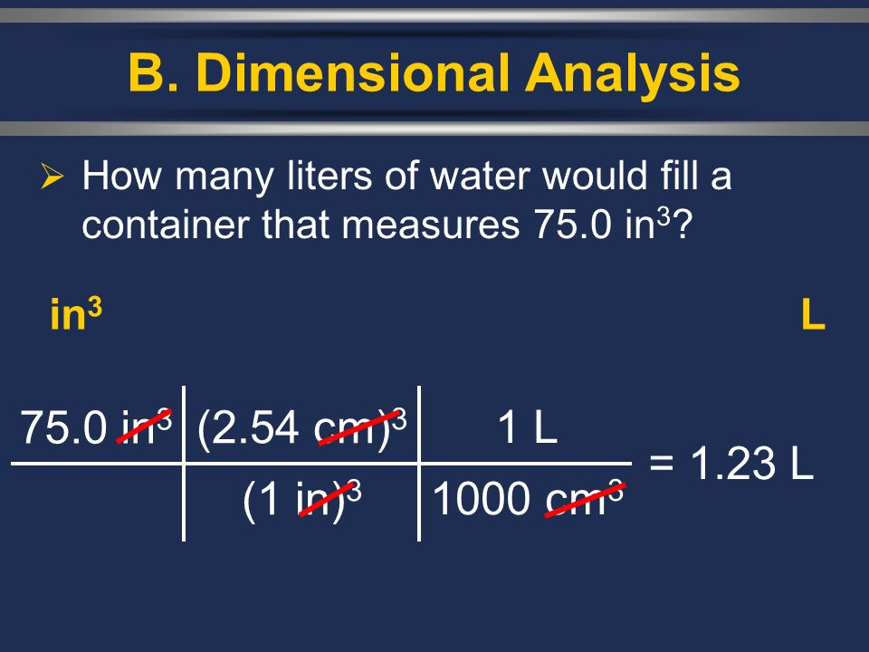 B. Dimensional Analysis How many liters of water would fill a container that measures 75.0 in 3 ? 75.0 in 3 (2.54 cm) 3 (1 in) 3 = 1.23 L in 3 L 1 L 1
