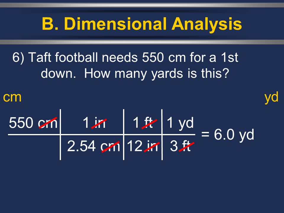 B. Dimensional Analysis 6) Taft football needs 550 cm for a 1st down. How many yards is this? 550 cm 1 in 2.54 cm = 6.0 yd cmyd 1 ft 12 in 1 yd 3 ft