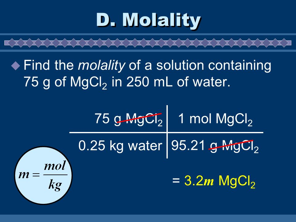 D. Molality Find the molality of a solution containing 75 g of MgCl 2 in 250 mL of water. 75 g MgCl 2 1 mol MgCl 2 95.21 g MgCl 2 = 3.2 m MgCl 2 0.25