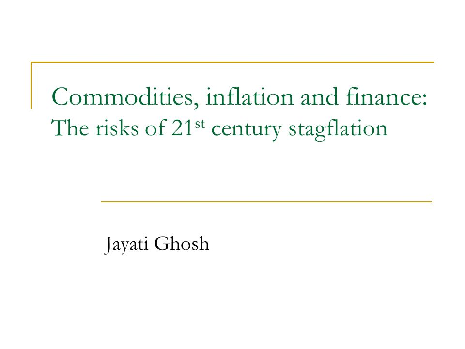 Commodities, inflation and finance: The risks of 21 st century stagflation Jayati Ghosh