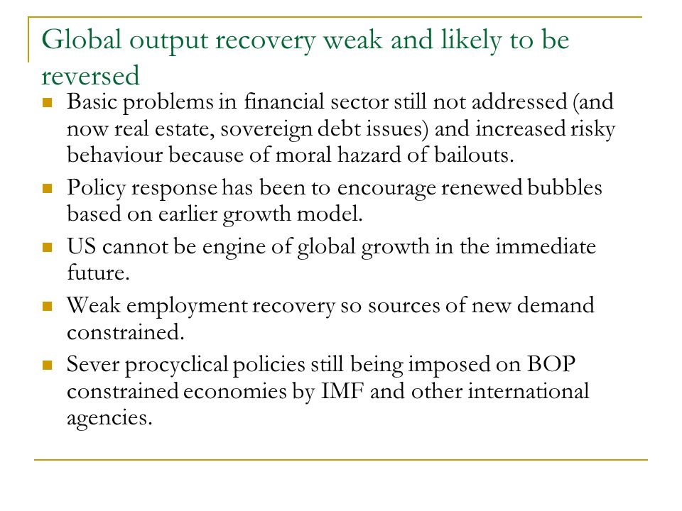 Global output recovery weak and likely to be reversed Basic problems in financial sector still not addressed (and now real estate, sovereign debt issues) and increased risky behaviour because of moral hazard of bailouts.