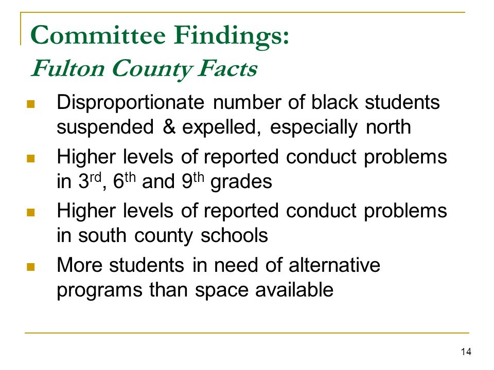 14 Committee Findings: Fulton County Facts Disproportionate number of black students suspended & expelled, especially north Higher levels of reported conduct problems in 3 rd, 6 th and 9 th grades Higher levels of reported conduct problems in south county schools More students in need of alternative programs than space available