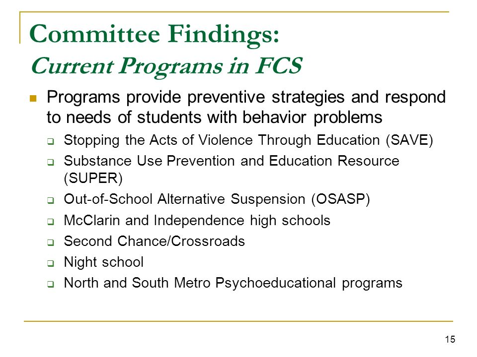 15 Committee Findings: Current Programs in FCS Programs provide preventive strategies and respond to needs of students with behavior problems Stopping the Acts of Violence Through Education (SAVE) Substance Use Prevention and Education Resource (SUPER) Out-of-School Alternative Suspension (OSASP) McClarin and Independence high schools Second Chance/Crossroads Night school North and South Metro Psychoeducational programs