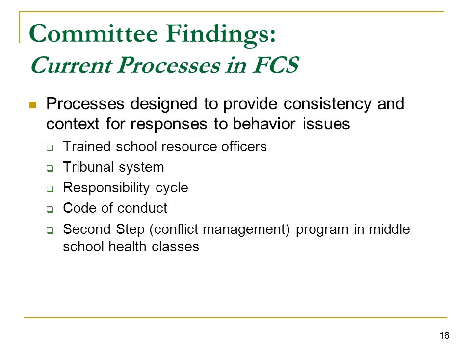16 Committee Findings: Current Processes in FCS Processes designed to provide consistency and context for responses to behavior issues Trained school resource officers Tribunal system Responsibility cycle Code of conduct Second Step (conflict management) program in middle school health classes