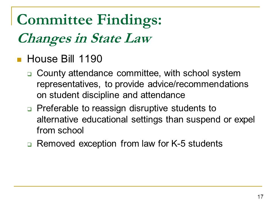 17 Committee Findings: Changes in State Law House Bill 1190 County attendance committee, with school system representatives, to provide advice/recommendations on student discipline and attendance Preferable to reassign disruptive students to alternative educational settings than suspend or expel from school Removed exception from law for K-5 students