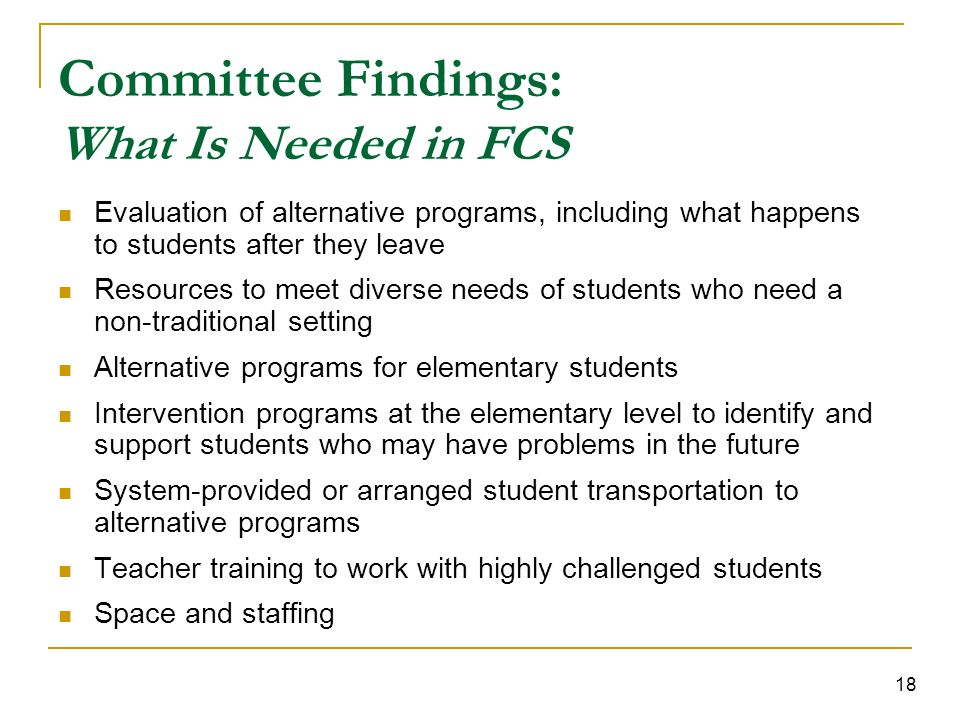 18 Committee Findings: What Is Needed in FCS Evaluation of alternative programs, including what happens to students after they leave Resources to meet diverse needs of students who need a non-traditional setting Alternative programs for elementary students Intervention programs at the elementary level to identify and support students who may have problems in the future System-provided or arranged student transportation to alternative programs Teacher training to work with highly challenged students Space and staffing