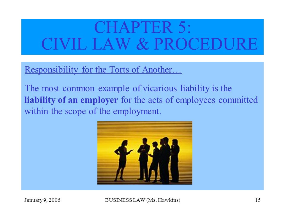 January 9, 2006BUSINESS LAW (Ms. Hawkins)15 CHAPTER 5: CIVIL LAW & PROCEDURE Responsibility for the Torts of Another… The most common example of vicar