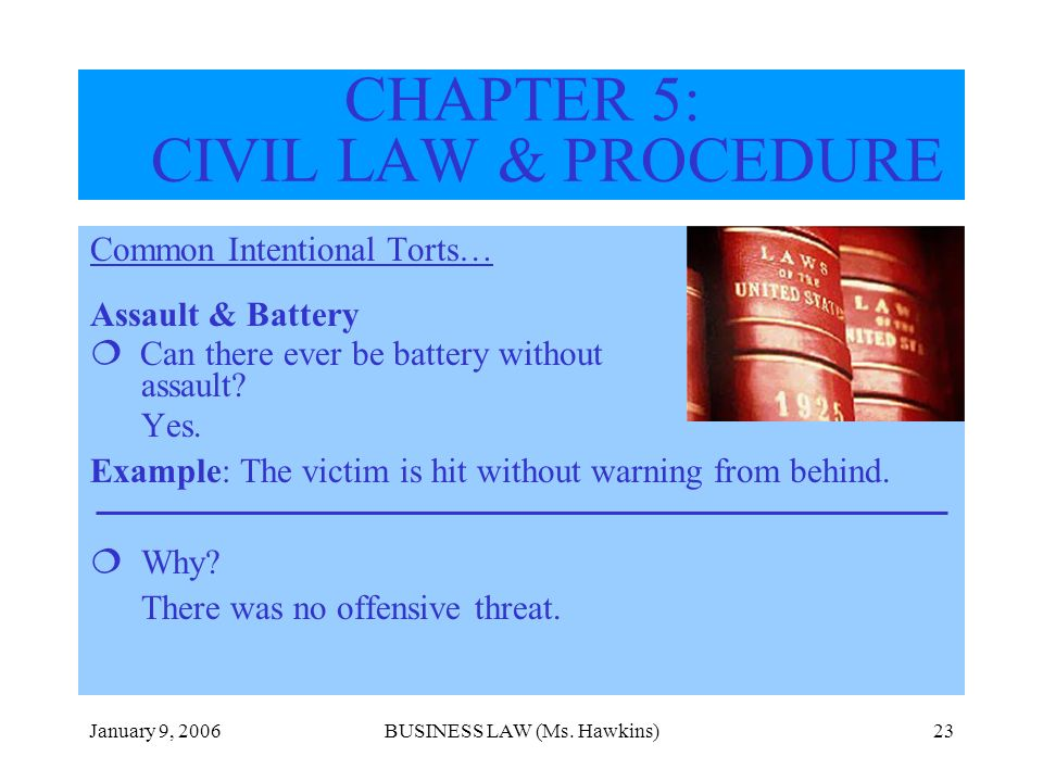 January 9, 2006BUSINESS LAW (Ms. Hawkins)23 CHAPTER 5: CIVIL LAW & PROCEDURE Common Intentional Torts… Assault & Battery Can there ever be battery wit