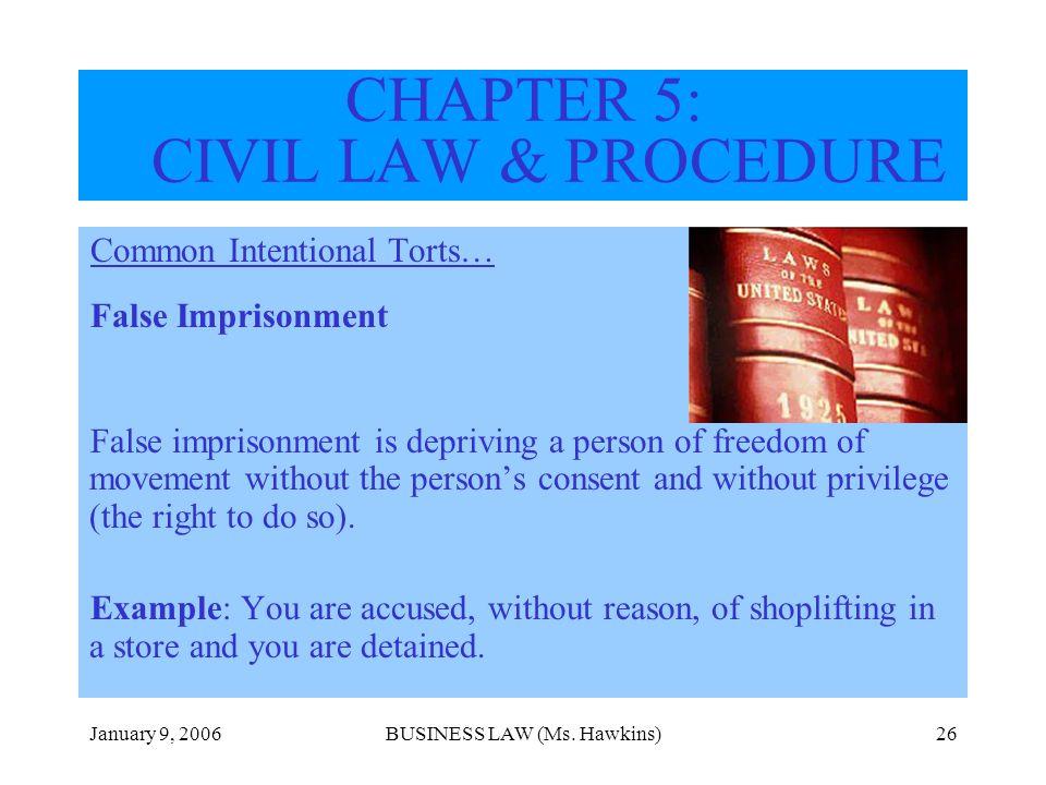 January 9, 2006BUSINESS LAW (Ms. Hawkins)26 CHAPTER 5: CIVIL LAW & PROCEDURE Common Intentional Torts… False Imprisonment False imprisonment is depriv
