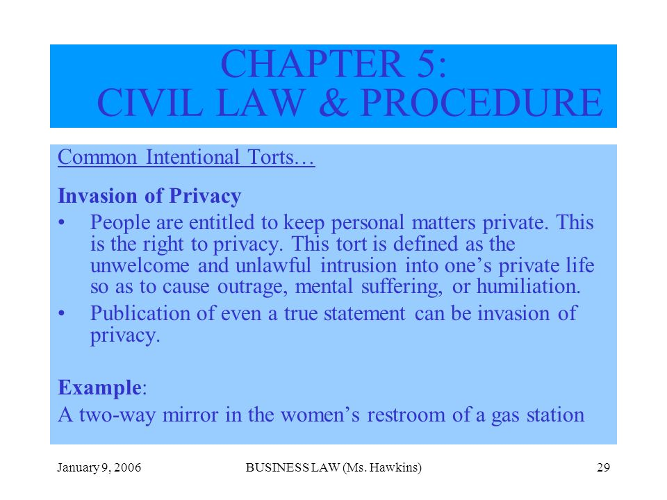 January 9, 2006BUSINESS LAW (Ms. Hawkins)29 CHAPTER 5: CIVIL LAW & PROCEDURE Common Intentional Torts… Invasion of Privacy People are entitled to keep