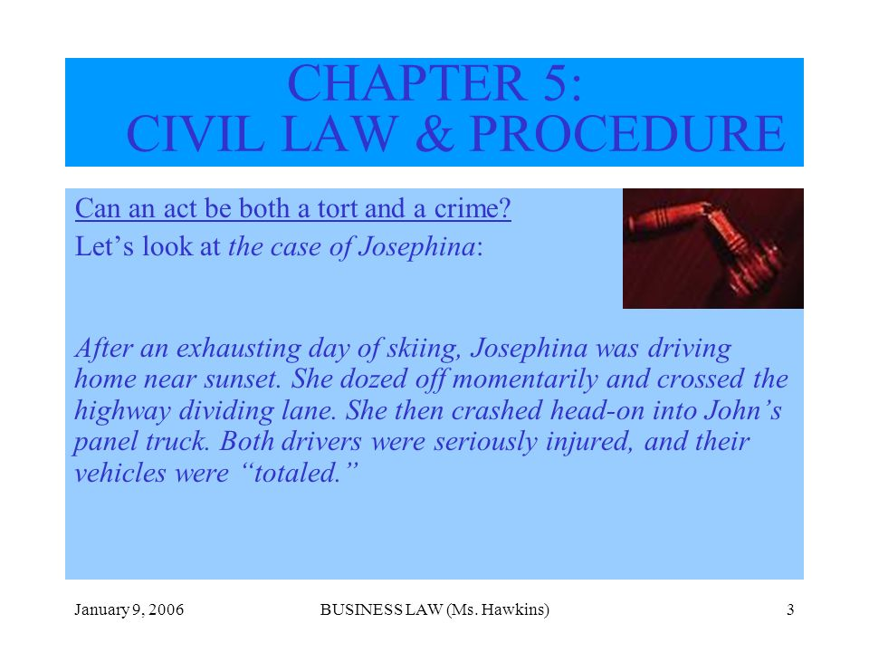 January 9, 2006BUSINESS LAW (Ms. Hawkins)3 CHAPTER 5: CIVIL LAW & PROCEDURE Can an act be both a tort and a crime? Lets look at the case of Josephina: