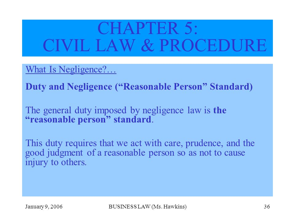 January 9, 2006BUSINESS LAW (Ms. Hawkins)36 CHAPTER 5: CIVIL LAW & PROCEDURE What Is Negligence?… Duty and Negligence (Reasonable Person Standard) The