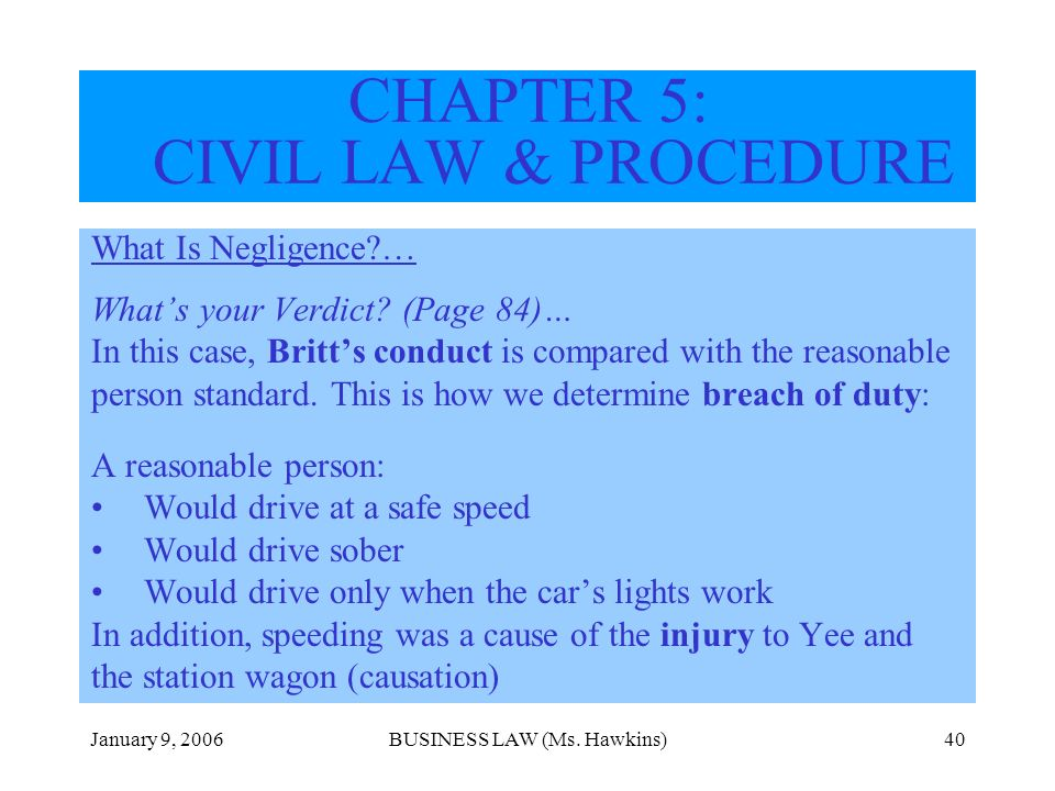 January 9, 2006BUSINESS LAW (Ms. Hawkins)40 CHAPTER 5: CIVIL LAW & PROCEDURE What Is Negligence?… Whats your Verdict? (Page 84)… In this case, Britts