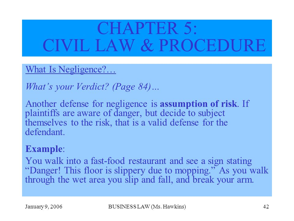 January 9, 2006BUSINESS LAW (Ms. Hawkins)42 CHAPTER 5: CIVIL LAW & PROCEDURE What Is Negligence?… Whats your Verdict? (Page 84)… Another defense for n