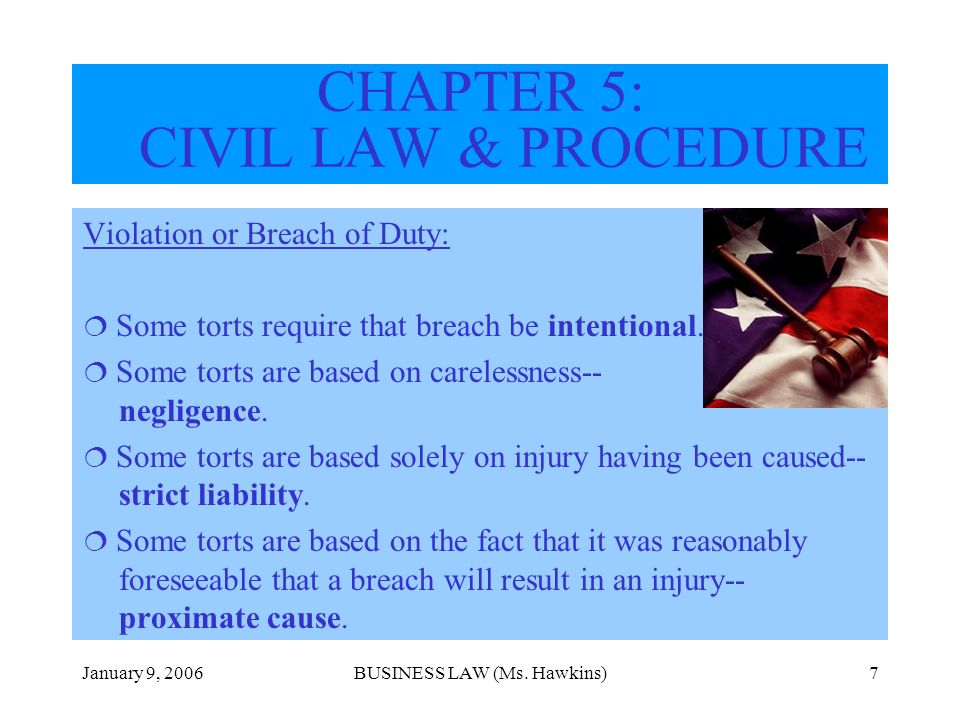 January 9, 2006BUSINESS LAW (Ms. Hawkins)7 CHAPTER 5: CIVIL LAW & PROCEDURE Violation or Breach of Duty: Some torts require that breach be intentional