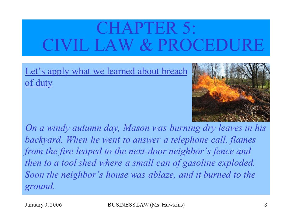 January 9, 2006BUSINESS LAW (Ms. Hawkins)8 CHAPTER 5: CIVIL LAW & PROCEDURE Lets apply what we learned about breach of duty On a windy autumn day, Mas