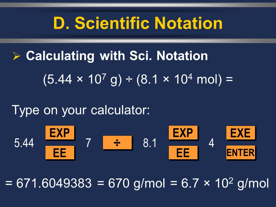 D. Scientific Notation Calculating with Sci. Notation (5.44 × 10 7 g) ÷ (8.1 × 10 4 mol) = 5.44 EXP EE ÷ ÷ EXP EE ENTER EXE 78.1 4 = 671.6049383= 670