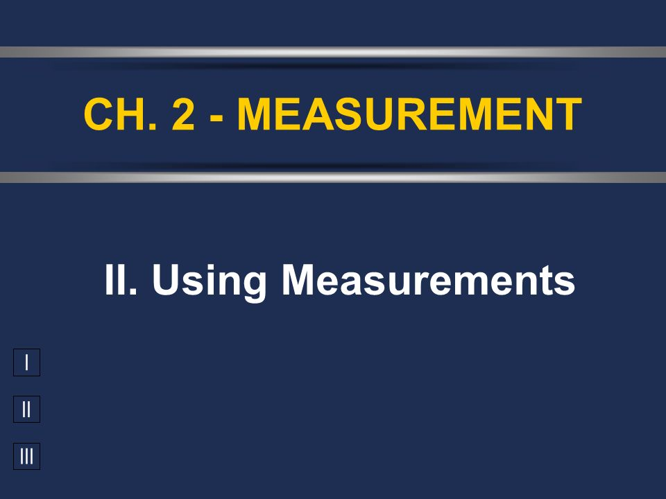 I II III II. Using Measurements CH. 2 - MEASUREMENT