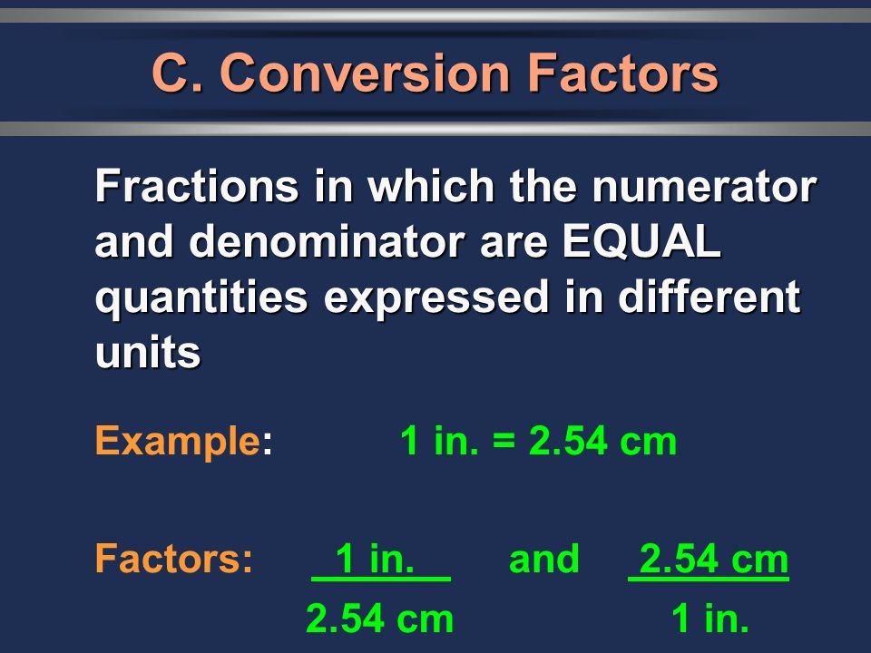Fractions in which the numerator and denominator are EQUAL quantities expressed in different units Example: 1 in. = 2.54 cm Factors: 1 in. and 2.54 cm