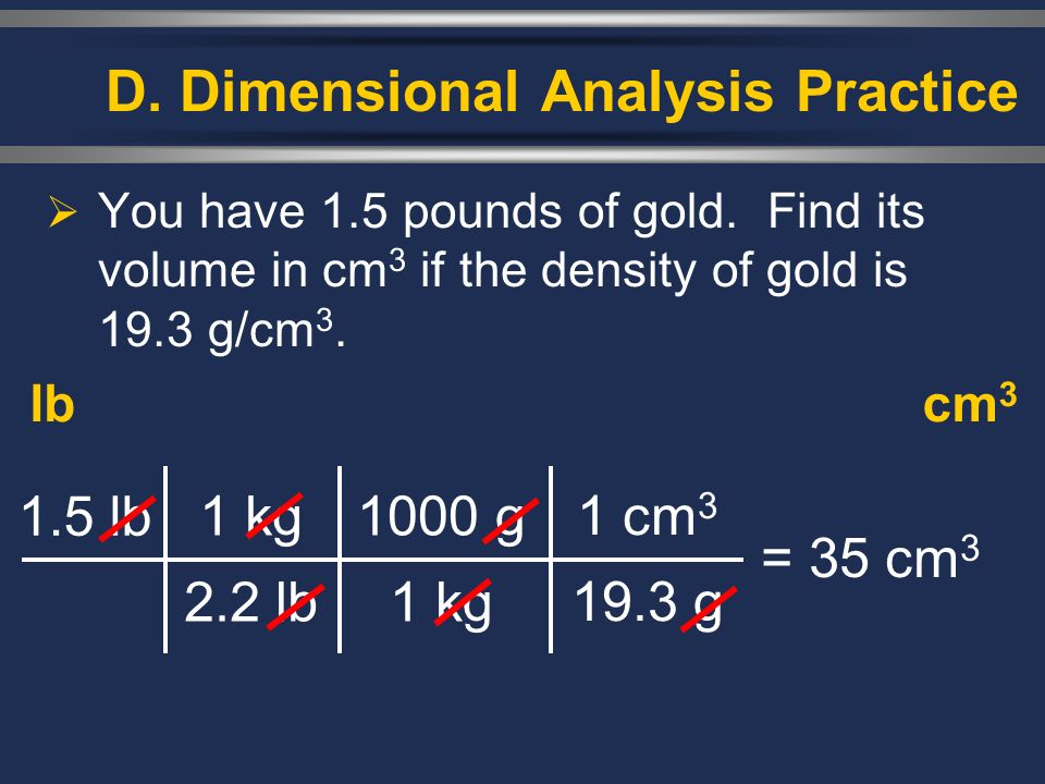 You have 1.5 pounds of gold. Find its volume in cm 3 if the density of gold is 19.3 g/cm 3. lbcm 3 1.5 lb 1 kg 2.2 lb = 35 cm 3 1000 g 1 kg 1 cm 3 19.