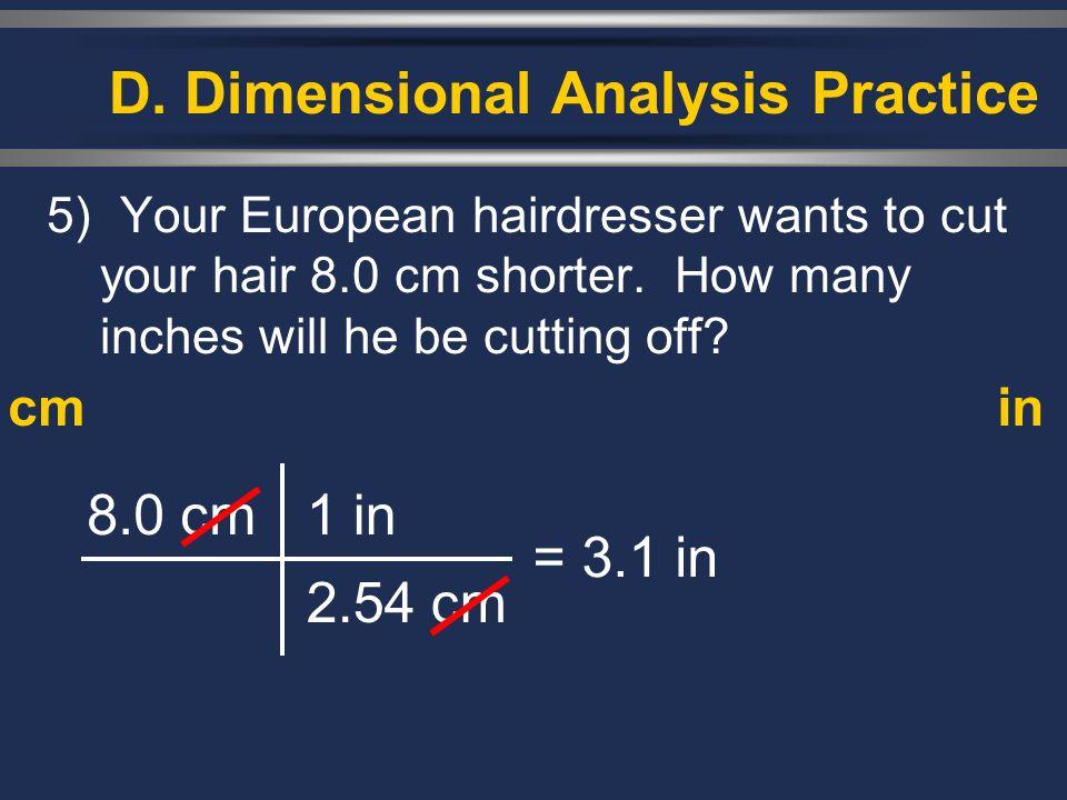5) Your European hairdresser wants to cut your hair 8.0 cm shorter. How many inches will he be cutting off? 8.0 cm1 in 2.54 cm = 3.1 in cmin D. Dimens