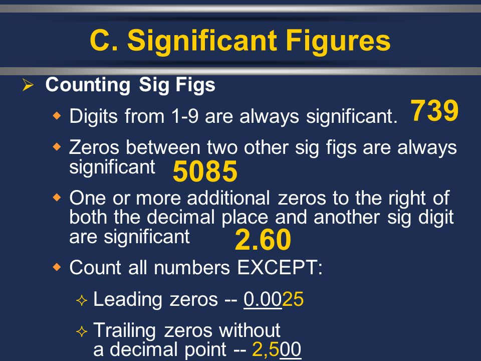 C. Significant Figures Counting Sig Figs Digits from 1-9 are always significant. Zeros between two other sig figs are always significant One or more a