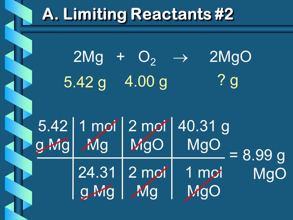 A. Limiting Reactants #2 5.42 g Mg 1 mol Mg 24.31 g Mg = 8.99 g MgO 2 mol MgO 2 mol Mg 40.31 g MgO 1 mol MgO 2Mg + O 2 2MgO 5.42 g ? g 4.00 g